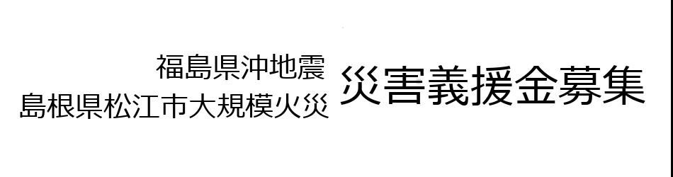 福島県沖地震・島根県松江市大規模火災 災害義援金募集